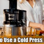 How To Use a Cold Press Juicer
